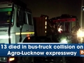 13 died in bus-truck collision on Agra-Lucknow expressway