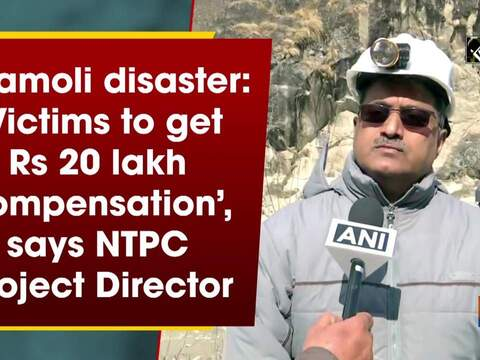 Chamoli disaster: 'Victims to get Rs 20 lakh compensation', says NTPC Project Director