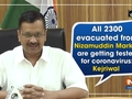 All 2300 evacuated from Nizamuddin Markaz are getting tested for coronavirus: Kejriwal