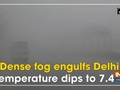 Dense fog engulfs Delhi, temperature dips to 7.4 degree C