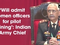 'Will admit women officers for pilot training': Indian Army Chief