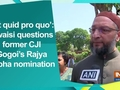 'Is it quid pro quo': Owaisi questions former CJI Gogoi's Rajya Sabha nomination