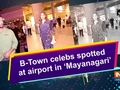 B-Town celebs spotted at airport in 'Mayanagari'