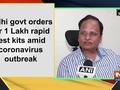 Delhi govt orders for 1 Lakh rapid test kits amid coronavirus outbreak