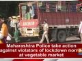 Maharashtra Police take action against violators of lockdown norms at vegetable market