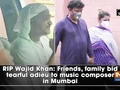 RIP Wajid Khan: Friends, family bid tearful adieu to music composer in Mumbai