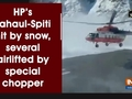 HP's Lahaul-Spiti hit by snow, several airlifted by special chopper