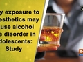 Early exposure to anaesthetics may cause alcohol use disorder in adolescents: Study