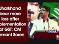 Jharkhand bear more loss after implementation of GST: CM Hemant Soren