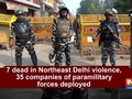 7 dead in Northeast Delhi violence, 35 companies of paramilitary forces deployed