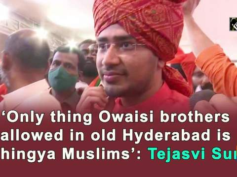 'Only thing Owaisi brothers allowed in Hyderabad is Rohingya Muslims': Tejasvi Surya