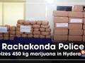 Rachakonda Police seizes 450 kg marijuana in Hyderabad