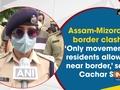 Assam-Mizoram border clash: 'Only movement of residents allowed near border,' says Cachar SP