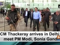 CM Thackeray arrives in Delhi to meet PM Modi, Sonia Gandhi