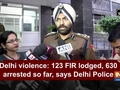 Delhi violence: 123 FIR lodged, 630 arrested so far, says Delhi Police