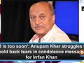 '53 is too soon': Anupam Kher struggles to hold back tears in condolence message for Irrfan Khan