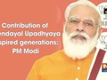 Contribution of Deendayal Upadhyaya inspired generations: PM Modi