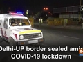 Delhi-UP border sealed amid COVID-19 lockdown