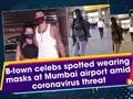 B-town celebs spotted wearing masks at Mumbai airport amid coronavirus threat