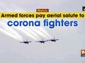 Watch: Armed forces pay aerial salute to corona fighters