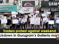 Traders protest against weekend lockdown in Gurugram's Galleria market