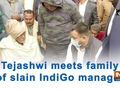 Tejashwi meets family of slain IndiGo manager