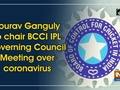 Sourav Ganguly to chair BCCI IPL Governing Council Meeting over coronavirus