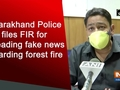 Uttarakhand Police files FIR for spreading fake news regarding forest fire