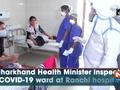 Jharkhand Health Minister inspects COVID-19 ward at Ranchi hospital