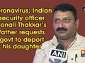 Coronavirus: Indian security officer Sonali Thakkar's father requests govt to deport his daughter