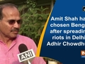 Amit Shah has chosen Bengal after spreading riots in Delhi: Adhir Chowdhury
