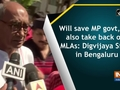 Will save MP govt, and also take back our MLAs: Digvijaya Singh in Bengaluru