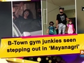 B-Town gym junkies seen stepping out in 'Mayanagri'