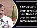 AAP leader Sanjay Singh gives Zero Hour Notice in RS over increasing crime in Delhi