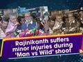 Rajinikanth suffers minor injuries during 'Man vs Wild' shoot