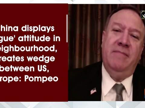China displays 'rogue' attitude in neighbourhood, creates wedge between US, Europe: Pompeo
