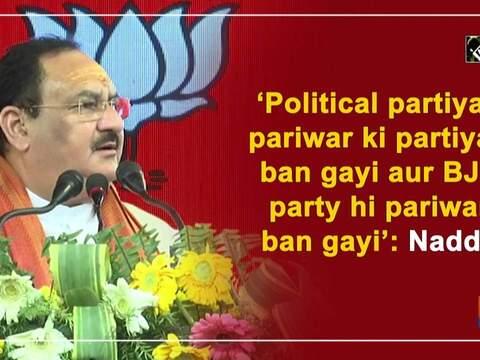 Political partiyan pariwar ki partiyan band gayi aur BJP party hi pariwar ban gayi: Nadda