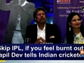 Skip IPL, if you feel burnt out: Kapil Dev tells Indian cricketers