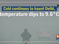 Cold continues to haunt Delhi, temperature dips to 9.6 C