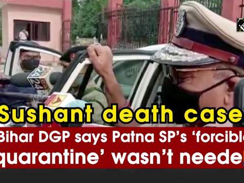 Sushant death case: Bihar DGP says Patna SP's 'forcible quarantine' wasn't needed