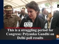 This is a struggling period for Congress: Priyanka Gandhi on Delhi poll results