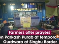 Farmers offer prayers on Parkash Purab at temporary Gurdwara at Singhu Border