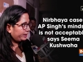 Nirbhaya case: AP Singh's mindset is not acceptable, says Seema Kushwaha