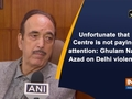 Unfortunate that Centre is not paying attention: Ghulam Nabi Azad on Delhi violence