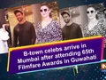 B-town celebs arrive in Mumbai after attending 65th Filmfare Awards in Guwahati