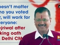 Doesn't matter who you voted for, will work for everyone: Kejriwal after taking oath as Delhi CM