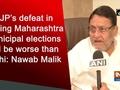 BJP's defeat in coming Maharashtra Municipal elections will be worse than Delhi: Nawab Malik