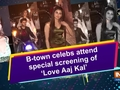 B-town celebs attend special screening of 'Love Aaj Kal'