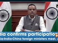 India confirms participation in Russia-India-China foreign ministers meet: MEA