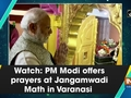 Watch: PM Modi offers prayers at Jangamwadi Math in Varanasi